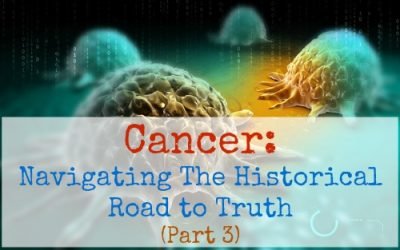 Cancer- Navigating the Historical Road to Truth (Part 3)